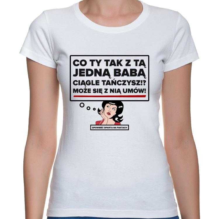 Koszulka Co Ty tak z tą jedną babą ciągle tańczysz